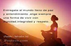 Entrégate al mundo lleno de paz y entendimiento, elige siempre una forma de vivir con dignidad,integridad y respeto
