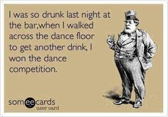I was so drunk last night at the bar; when I walked across the dance floor to get another drink, I won the dance competition.