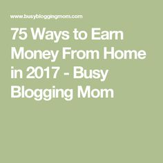 75 Ways to Earn Money From Home in 2017 - Busy Blogging Mom