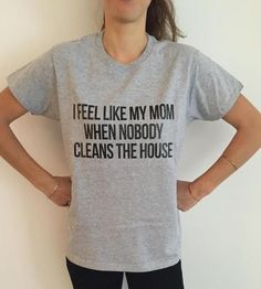 I feel like my mom when nobody cleans the house Women T shirt Cotton Casual Funny Shirt For Lady Gray Top Tee Hipster Z-264