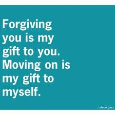 Forgiving You is My Gift To You. Moving On Is My Gift To Myself ✌