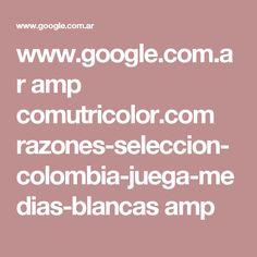 www.google.com.ar amp comutricolor.com razones-seleccion-colombia-juega-medias-blancas amp