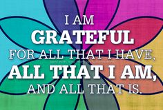 I AM Grateful for all that I have, all that I AM, and all that is