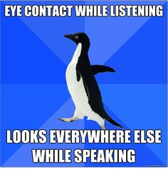 Yes and then being paranoid that they think you're lying because avoidance of eye contact is believed to be deceitful.