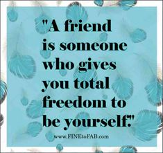 """A friend is someone who gives you total freedom to be yourself."""