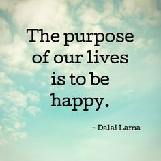 The purpose of our life is to be happy-Dalai Lama Being aligned with your purpose is part of it.