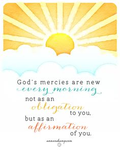 God's mercies are new every morning, not because God has some *obligation* to you -- but as an *affirmation* of you. At any point today, look up -- God affirms you, *God is firmly for you.*