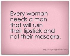 Every woman deserves a man who will ruin her lipstick not her mascara :*