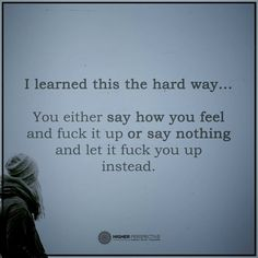 I learned this the hard way.... you either say how you feel and fuck it up or say nothing and let it fuck you up instead. ~ C