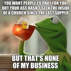 But Thats None Of My Business   YOU WANT PEOPLE TO PRAY FOR YOU BUT YOUR ASS HASN'T SEEN THE INSIDE OF A CHURCH SINCE THE LAST SUPPER BUT THAT'S NONE OF MY BUSINESS   image tagged in memes,but thats none of my business,kermit the frog   made w/ Imgflip meme maker