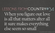 ***Lessons from Country #34 - When you figure out love is all that matter after all it sure makes everything else seem so small