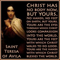 """Catholic Quote to SHARE by St. Teresa of Avila """"Christ has no body now but yours. No hands, no feet on earth but yours. Catholic Quotes, Catholic Prayers, Religious Quotes, Catholic Saints, Roman Catholic, Rosary Quotes, Cross Quotes, Catholic Doctrine, Catholic Religion"""