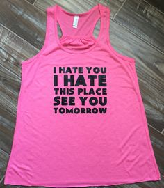 Need this in a tshirt. I Hate You I Hate This Place See You Tomorrow Workout Shirt. Funny Workout Tank Top For Women. Fitness Shirt & Workout Clothes. by Becausefitness on Etsy https://www.etsy.com/listing/243093284/i-hate-you-i-hate-this-place-see-you