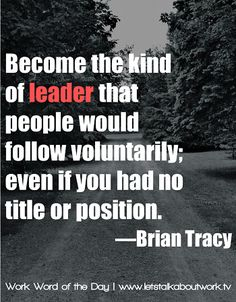 Become the kind of leader that people would follow voluntarily, even if you had no title or position.