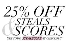 25% OFF: STEALS AND SCORES Use code STEALSCORE SALE ENDS 11/15 Steal and score our limited loves before they are gone! We only have one or two left of each AND we are giving you 25% off. What are you waiting for? Start shopping! Use code STEALSCORE at checkout.