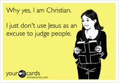 Why yes, I am Christian. I just don't use Jesus as an excuse to judge people.