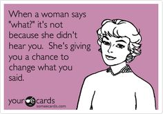 So very true!  Funny Family Ecard: When a woman says 'what?' it's not because she didn't hear you. She's giving you a chance to change what you said.