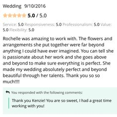 Check out this review for the services we provided at a Wedding on 9/10/2016:  Rochelle was amazing to work with. The flowers and arrangements she put together were far beyond anything I could have ever imagined. You can tell she is passionate about her work and she goes above and beyond to make sure everything is perfect. She made my wedding absolutely perfect and beyond beautiful through her talents. Thank you so so much!!!!  See all of our reviews on WeddingWire: http://wed.li/2d2ld9j