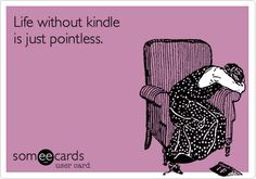 Life without kindle is just pointless.
