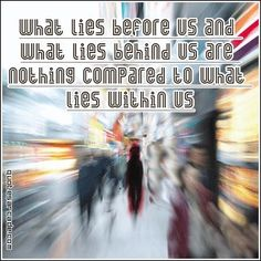 What lies before us and what lies behind us are nothing compared to what lies within us.