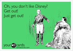 Funny Breakup Ecard: Oh, you don't like Disney? Get out! Just get out!