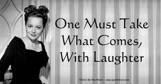 One must take what comes with laughter; Olivia de Havilland quote about defusing the tension of any situation with humility by…