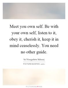 Meet you own self. Be with your own self, listen to it, obey it, cherish it, keep it in mind ceaselessly. You need no other guide. Sri Nisargadatta Maharaj quotes on PictureQuotes.com.