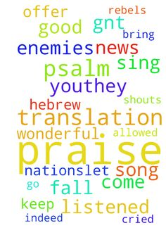 Praise -  Psalm 66Good News Translation GNT A Song of Praise and Thanksgivinga 66Praise God with shouts of joy, all people2Sing to the glory of his name;offer him glorious praise3Say to God, How wonderful are the things you doYour power is so greatthat your enemies bow down in fear before you.4Everyone on earth worships you;they sing praises to you,they sing praises to your name. 5Come and see what God has done,his wonderful acts among people.6He changed the sea into dry land;our ancestors…