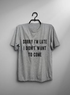 This Sorry Im late I didnt want to come T-shirt design is printed on unisex casual fit t-shirt blended with cotton and polyester which give you an ultra-soft feel, breathable and lightweight garment. Fabric Color Black : High Quality 100% Cotton T-shirt Gray : 60% / 40% Cotton /