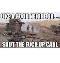 Like A Good Neighbor - Military humor Military Jokes, Army Humor, Army Memes, Military Life, Carl Meme, Troll, Funny Memes, Hilarious, Good Neighbor