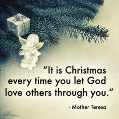 """It is Christmas every time you let God love others through you.""  ~ Mother Teresa"