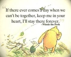 Keep me in your heart, I'll stay there forever.... Winnie the Pooh