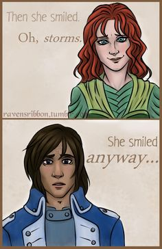 Kaladin and Shallan --- Then she smiled. Oh storms, she smiled anyway. It was the most beautiful thing he had ever seen.