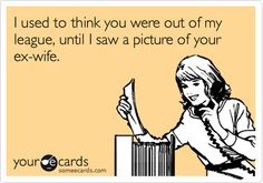 I used to think you were out of my league, until I saw a picture of your ex-wife.