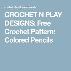 CROCHET N PLAY DESIGNS: Free Crochet Pattern: Colored Pencils