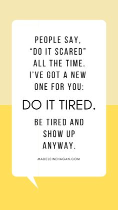 "People say, ""Do it scared"" all the time."" Be tired and show up anyway. You will sleepwalk through way too much of your life with this excuse if you don't. Funny Inspirational Quotes, Motivational Quotes, Scared Quotes, No Excuses Quotes, No More Excuses, Procrastination Quotes, Quotes To Live By, Love Quotes, Team Quotes"
