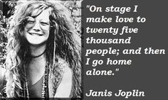 janis joplin quotes   (yesterday I make love to 30 or more people on stage and came home alone.. :D)