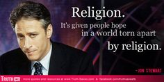 """""""Religion. It's given people hope in a world torn apart by religion."""" ~Jon Stewart"""