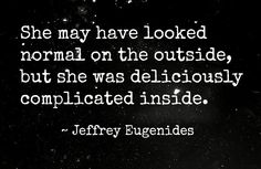 She may have looked normal on the outside, but she was deliciously complicated inside. - Jeffrey Eugenides