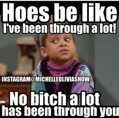 Hoes be like I've been through a lot. No bitch a lot has been through you!!!