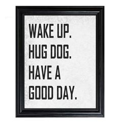in my world:  wake up  hug dog  bring dog to work  have a GREAT day  (wish I COULD bring her to work---we wouldn't get anything done! :)