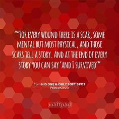 """""For every wound there is a scar, some mental but most physical, and those scars tell a story. And at the end of every story you can say 'and I survived'"" - from His One & Only Soft Spot (on Wattpad)  https://www.wattpad.com/story/24286064?utm_source=android&utm_medium=pinterest&utm_content=share_quote&wp_page=quote&wp_originator=aXEAcudSE9oZpYxBN84wUGr6Z15%2BXyJHEIRDgEW2pF9j3eB8QiwqG2WuuXkX6tL0LA2h6FBhc%2FpLnJ2C7PGdmgp0IewQDdj8u2%2BlrNQ8OHpOYFVp3N5qgy%2BZK%2FGILrhy"