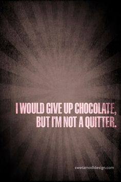 I would give up chocolate, but I'm not a quitter.