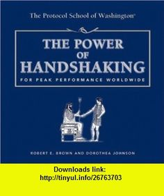The Power of Handshaking For Peak Performance Worldwide (Capital Ideas for Business  Personal Development) (9781931868884) Robert E. Brown, Dorothea Johnson , ISBN-10: 1931868883  , ISBN-13: 978-1931868884 ,  , tutorials , pdf , ebook , torrent , downloads , rapidshare , filesonic , hotfile , megaupload , fileserve