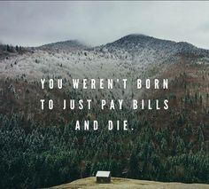 You weren't born to just pay the bills and die: