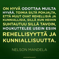 On hyvä odottaa muilta hyvää, toimia siltä pohjalta, että muut ovat rehellisiä ja kunniallisia, sillä kun heihin suhtautuu sillä tavoin, houkuttelee usein esiin rehellisyyttä ja kunniallisuutta. — Nelson Mandela