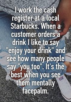 """""""I work the cash register at a local Starbucks. When a customer orders a drink I like to say """"enjoy your drink"""" and see how many people say """"you too"""". It's the best when you see them mentally facepalm."""""""