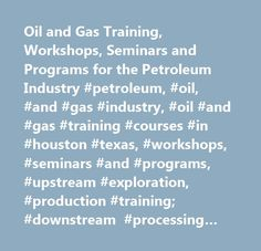 Oil and Gas Training, Workshops, Seminars and Programs for the Petroleum Industry #petroleum, #oil, #and #gas #industry, #oil #and #gas #training #courses #in #houston #texas, #workshops, #seminars #and #programs, #upstream #exploration, #production #training; #downstream #processing #training; #leadership, #human #resources, #office #administration #training, #manpower #development, #health #safety, #environmental #training, #finance #workshops, #accounts, #taxation, #joint-venture #jv…