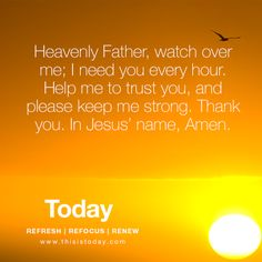 Heavenly Father, watch over me; I need you every hour. Help me to trust you, and please keep me strong. Thank you, in Jesus` name, Amen. http://today.reframemedia.com/
