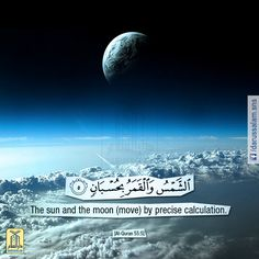 Qur'an Ar-Rahman 55:5: The sun and the moon run on their fixed courses (exactly) calculated with measured out stages for each (for reckoning, etc.).